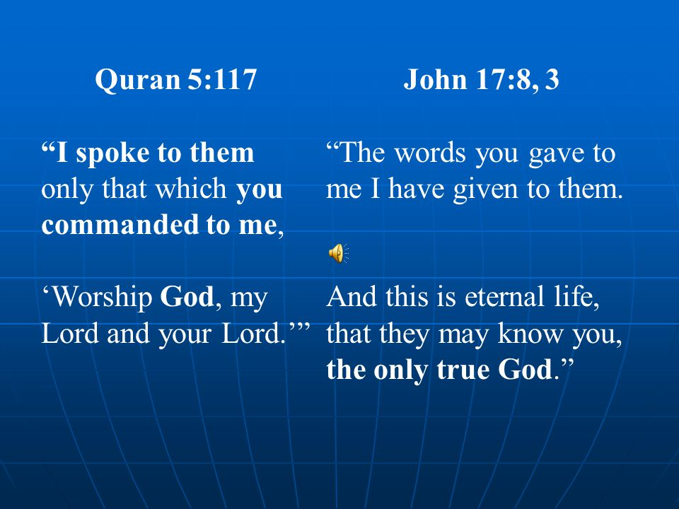 """Quran 5:117 """"I spoke to them only that which you commanded to me, 'Worship God, my Lord and your Lord.'"""" John 17:8, 3 """"The words you gave to me I have"""