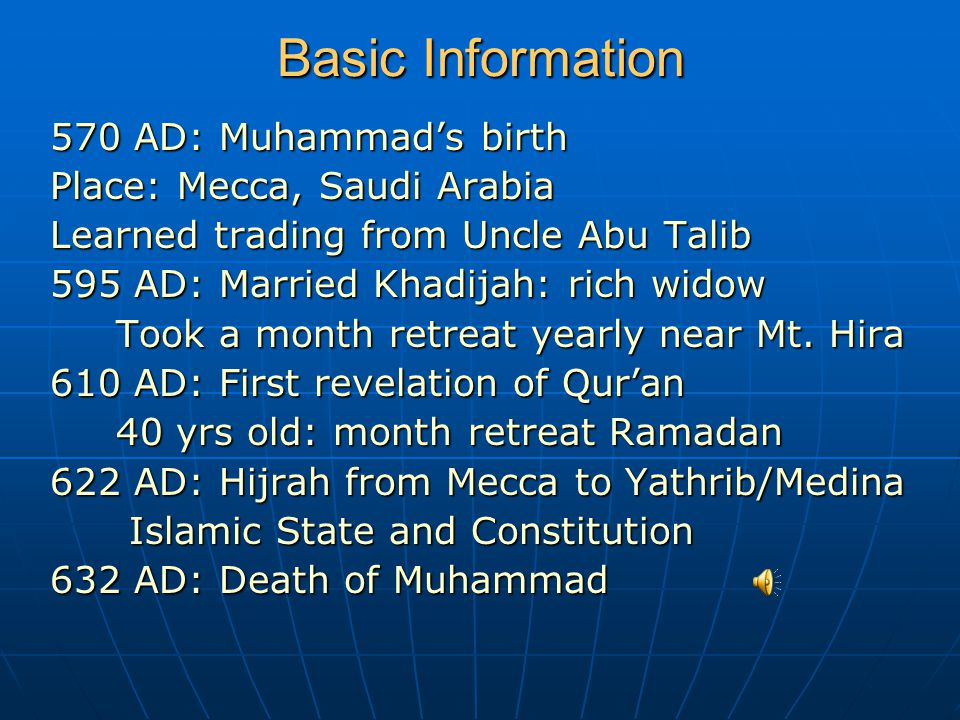 Basic Information 570 AD: Muhammad's birth Place: Mecca, Saudi Arabia Learned trading from Uncle Abu Talib 595 AD: Married Khadijah: rich widow Took a month retreat yearly near Mt.