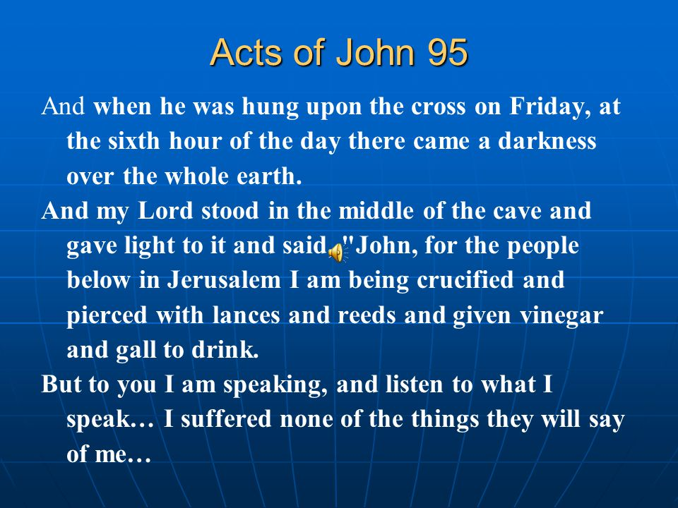 Acts of John 95 And when he was hung upon the cross on Friday, at the sixth hour of the day there came a darkness over the whole earth.