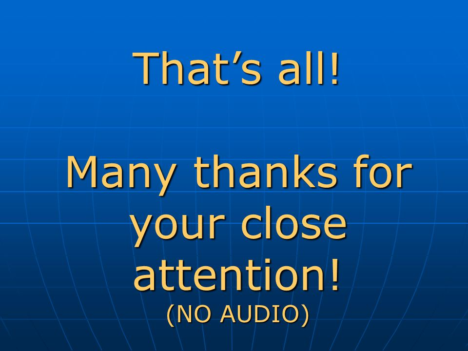 That's all! Many thanks for your close attention! (NO AUDIO)