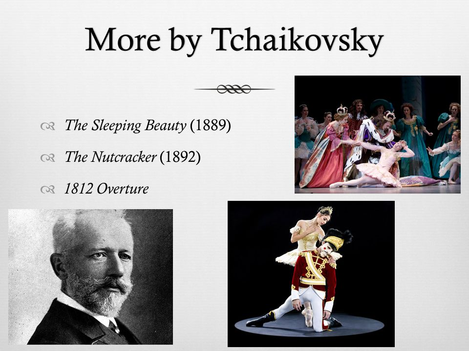 More by TchaikovskyMore by Tchaikovsky  The Sleeping Beauty (1889)  The Nutcracker (1892)  1812 Overture