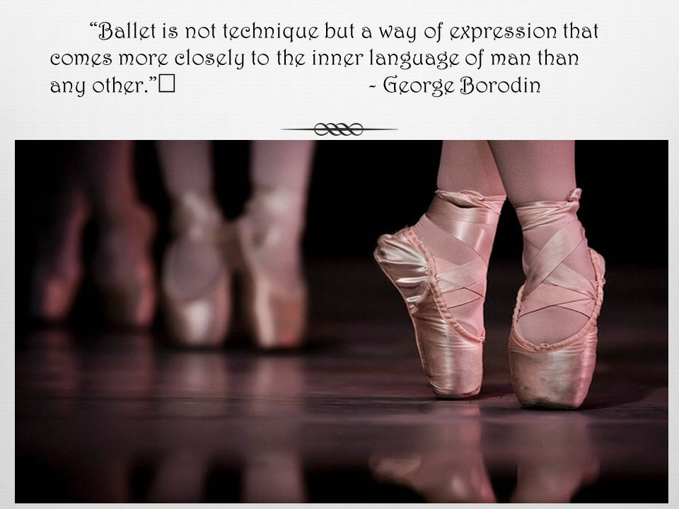 Ballet is not technique but a way of expression that comes more closely to the inner language of man than any other. - George Borodin