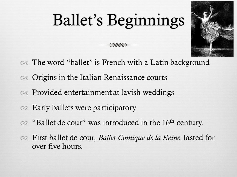 Ballet's BeginningsBallet's Beginnings  The word ballet is French with a Latin background  Origins in the Italian Renaissance courts  Provided entertainment at lavish weddings  Early ballets were participatory  Ballet de cour was introduced in the 16 th century.