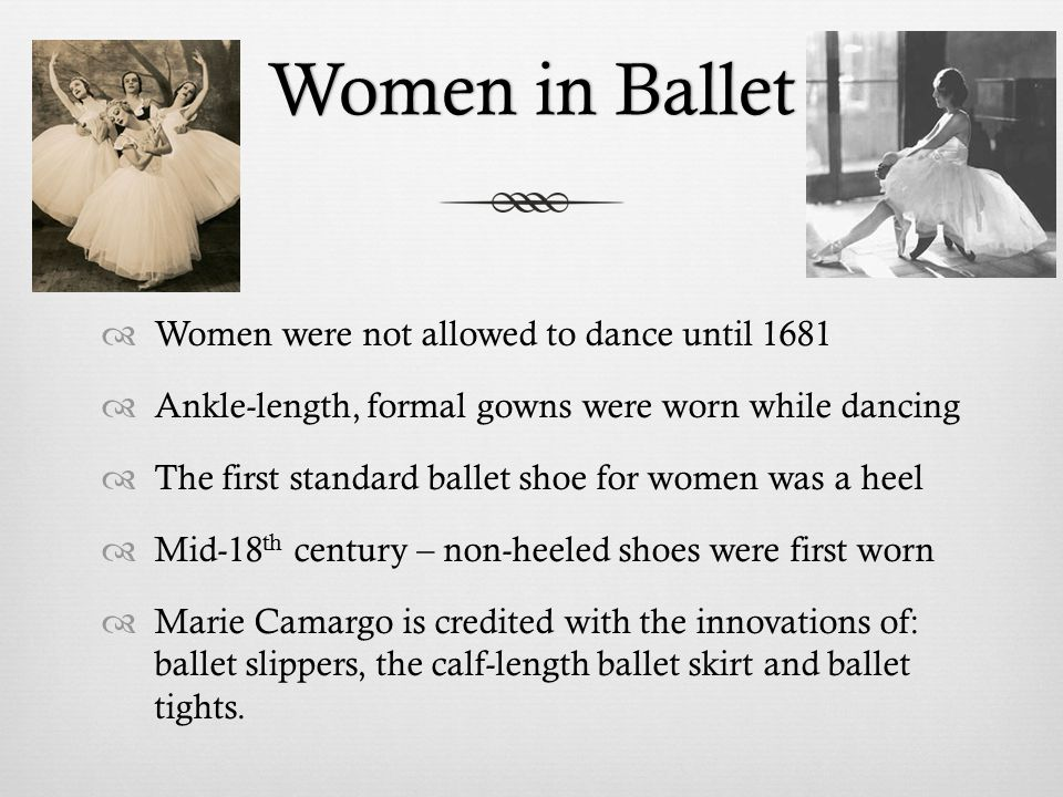 Women in BalletWomen in Ballet  Women were not allowed to dance until 1681  Ankle-length, formal gowns were worn while dancing  The first standard ballet shoe for women was a heel  Mid-18 th century – non-heeled shoes were first worn  Marie Camargo is credited with the innovations of: ballet slippers, the calf-length ballet skirt and ballet tights.