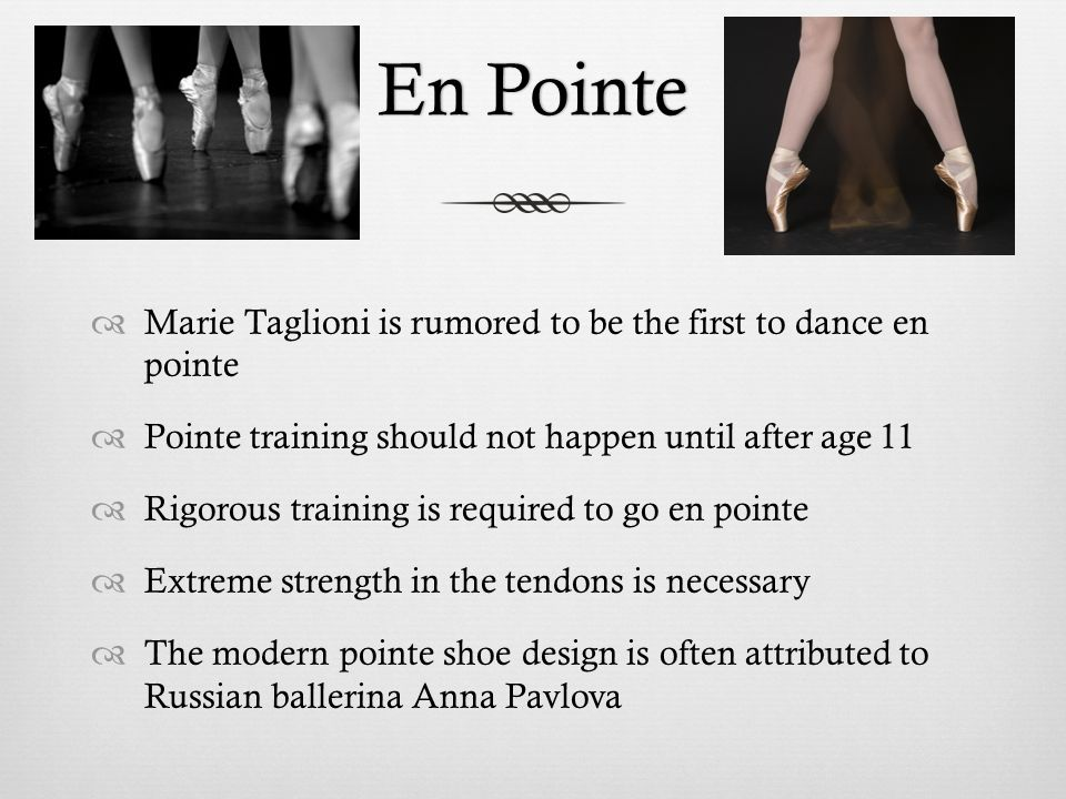 En PointeEn Pointe  Marie Taglioni is rumored to be the first to dance en pointe  Pointe training should not happen until after age 11  Rigorous training is required to go en pointe  Extreme strength in the tendons is necessary  The modern pointe shoe design is often attributed to Russian ballerina Anna Pavlova