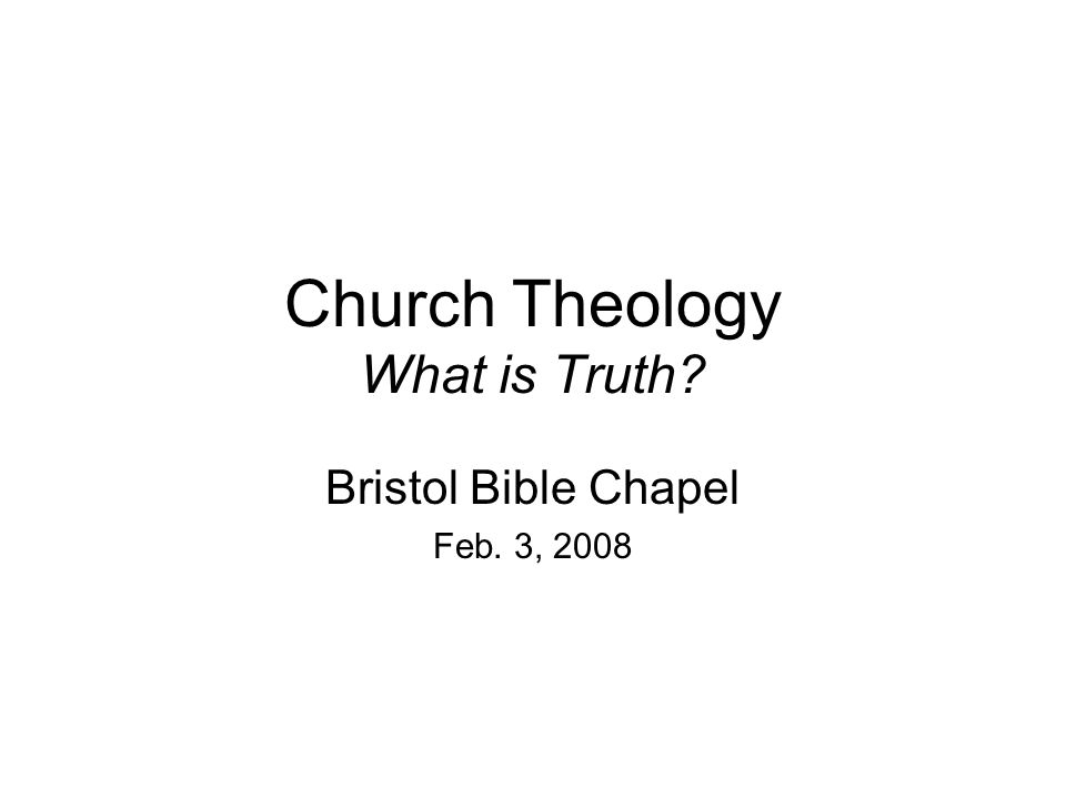 Church Theology What is Truth? Bristol Bible Chapel Feb. 3, 2008