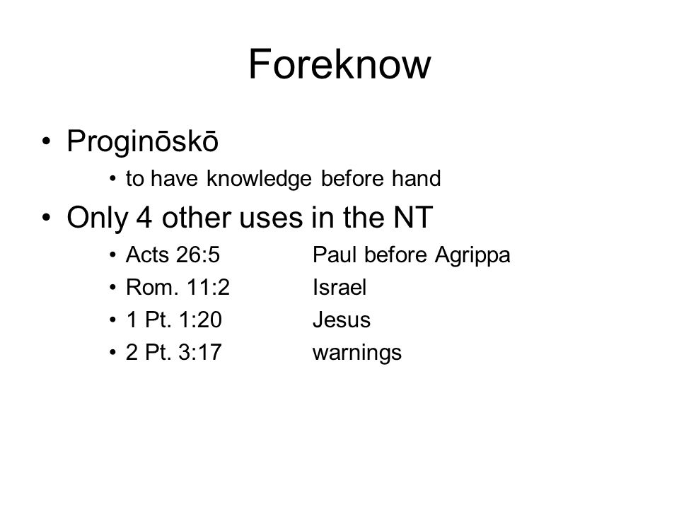 Foreknow Proginōskō to have knowledge before hand Only 4 other uses in the NT Acts 26:5Paul before Agrippa Rom.