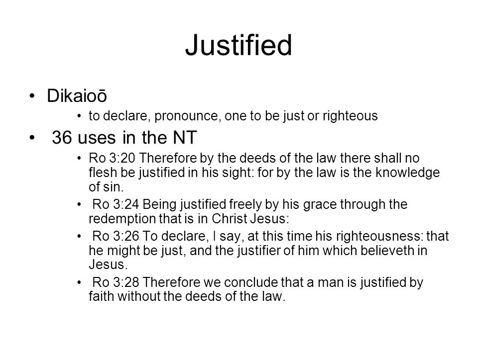 Justified Dikaioō to declare, pronounce, one to be just or righteous 36 uses in the NT Ro 3:20 Therefore by the deeds of the law there shall no flesh be justified in his sight: for by the law is the knowledge of sin.