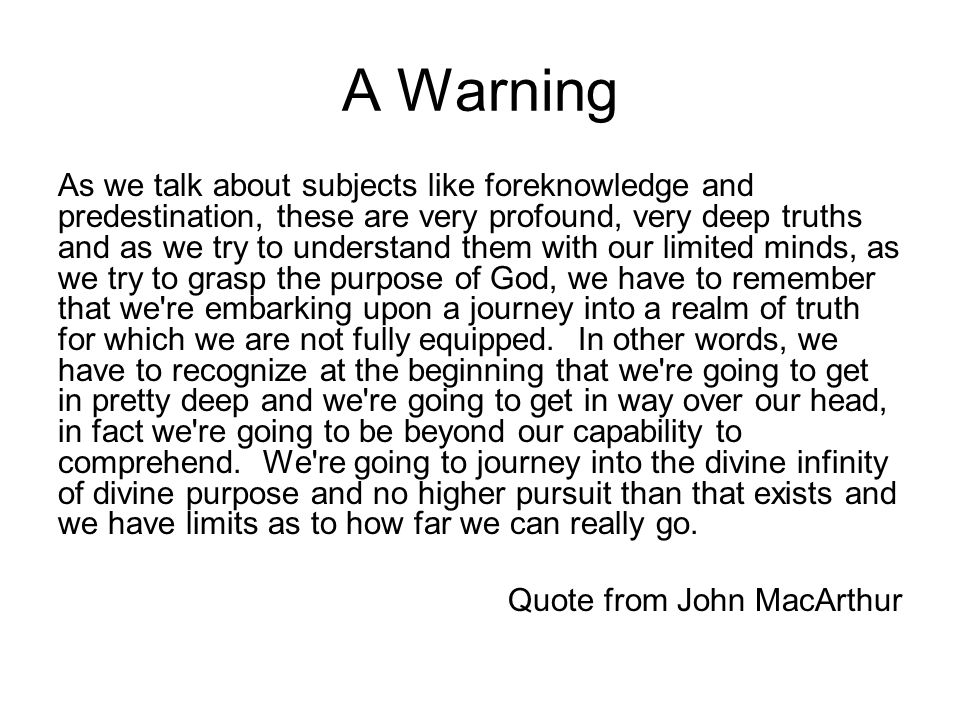 A Warning As we talk about subjects like foreknowledge and predestination, these are very profound, very deep truths and as we try to understand them with our limited minds, as we try to grasp the purpose of God, we have to remember that we re embarking upon a journey into a realm of truth for which we are not fully equipped.