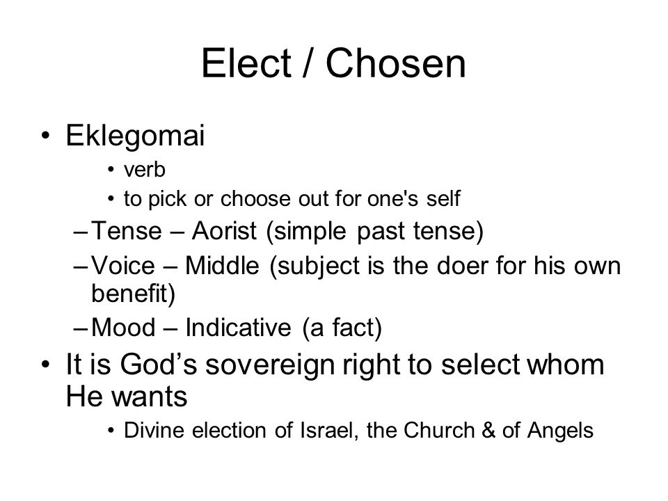 Elect / Chosen Eklegomai verb to pick or choose out for one s self –Tense – Aorist (simple past tense) –Voice – Middle (subject is the doer for his own benefit) –Mood – Indicative (a fact) It is God's sovereign right to select whom He wants Divine election of Israel, the Church & of Angels
