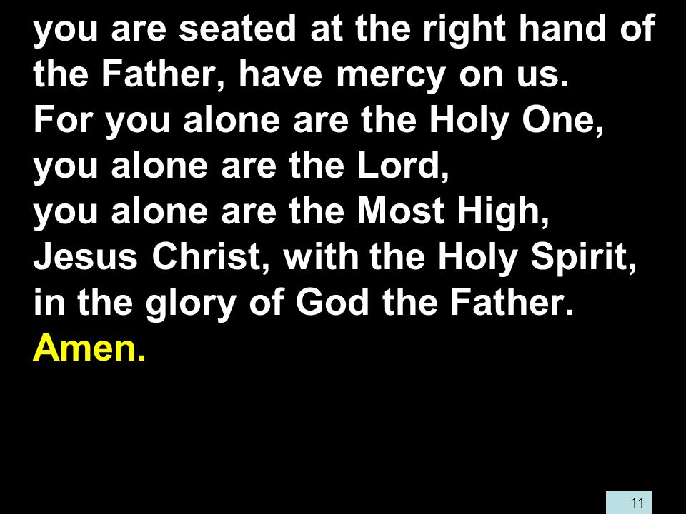 11 you are seated at the right hand of the Father, have mercy on us.
