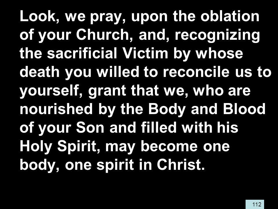 112 Look, we pray, upon the oblation of your Church, and, recognizing the sacrificial Victim by whose death you willed to reconcile us to yourself, grant that we, who are nourished by the Body and Blood of your Son and filled with his Holy Spirit, may become one body, one spirit in Christ.