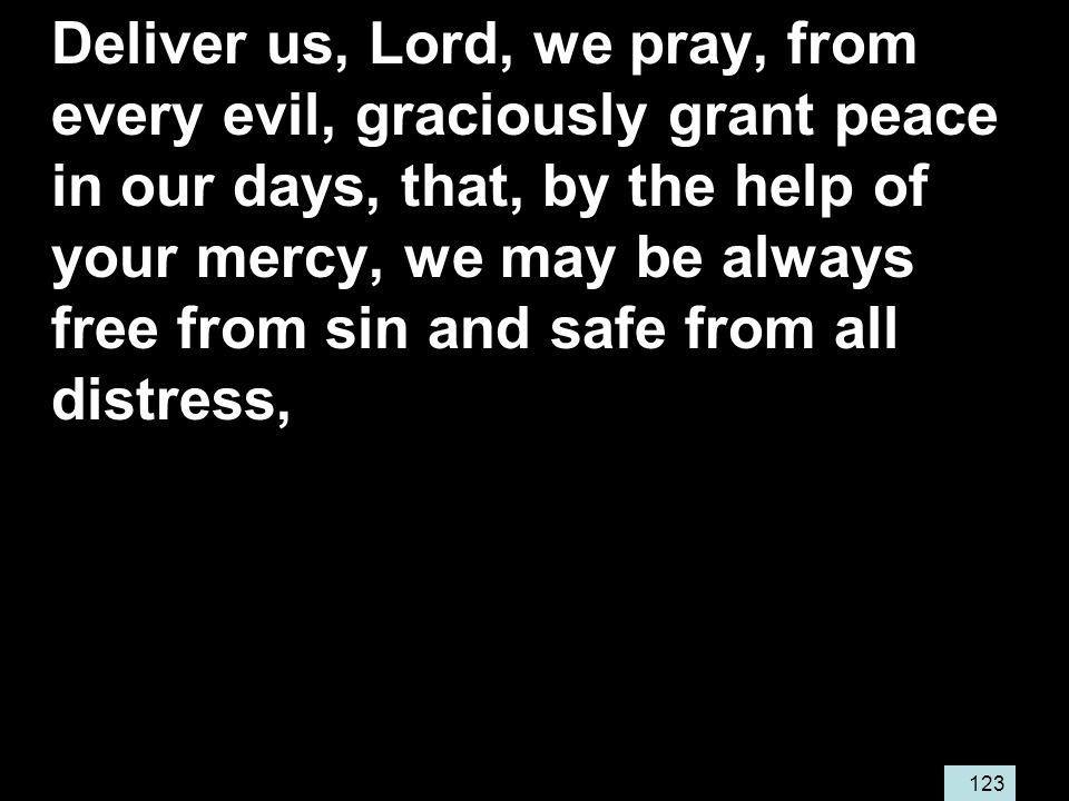 123 Deliver us, Lord, we pray, from every evil, graciously grant peace in our days, that, by the help of your mercy, we may be always free from sin and safe from all distress,
