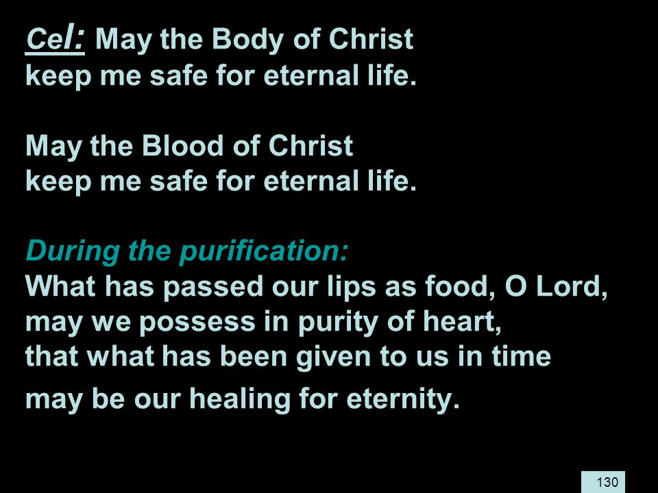 130 Ce l: May the Body of Christ keep me safe for eternal life.
