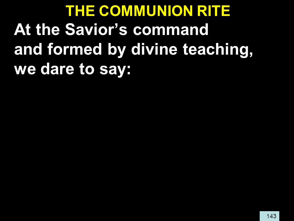 143 THE COMMUNION RITE At the Savior's command and formed by divine teaching, we dare to say:
