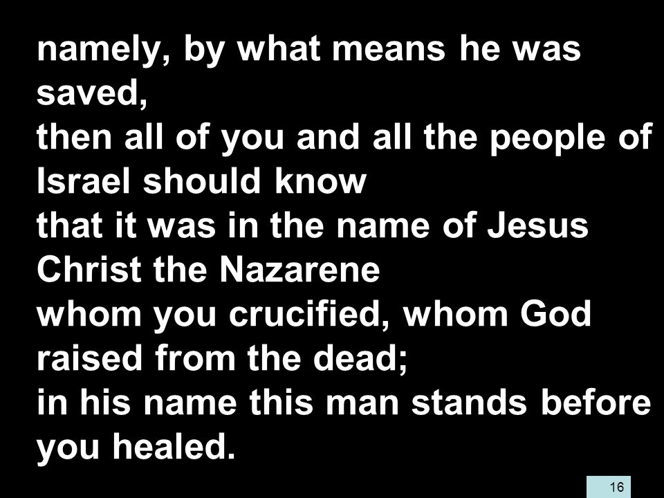 16 namely, by what means he was saved, then all of you and all the people of Israel should know that it was in the name of Jesus Christ the Nazarene whom you crucified, whom God raised from the dead; in his name this man stands before you healed.