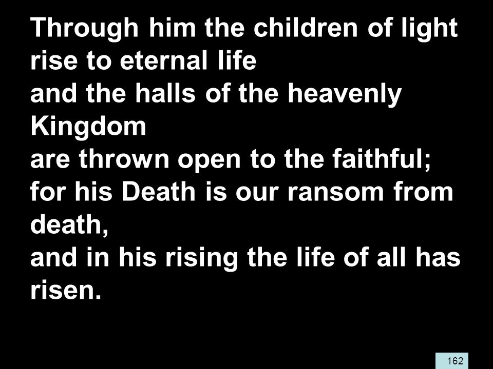 162 Through him the children of light rise to eternal life and the halls of the heavenly Kingdom are thrown open to the faithful; for his Death is our ransom from death, and in his rising the life of all has risen.