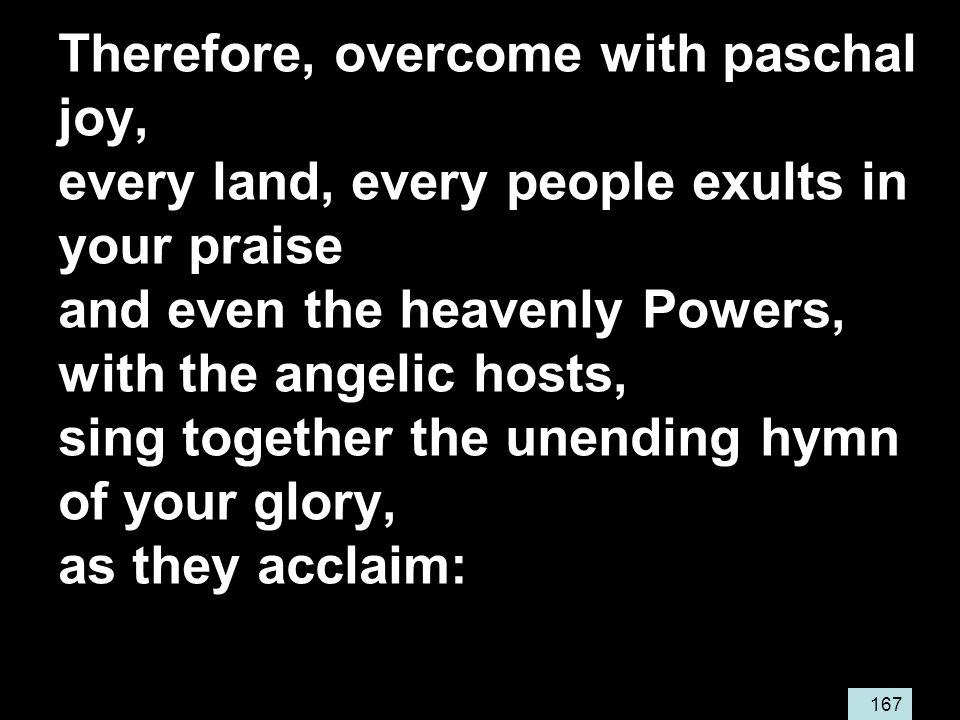 167 Therefore, overcome with paschal joy, every land, every people exults in your praise and even the heavenly Powers, with the angelic hosts, sing together the unending hymn of your glory, as they acclaim: