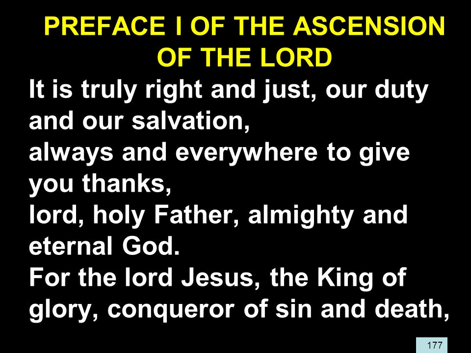 177 PREFACE I OF THE ASCENSION OF THE LORD It is truly right and just, our duty and our salvation, always and everywhere to give you thanks, lord, holy Father, almighty and eternal God.