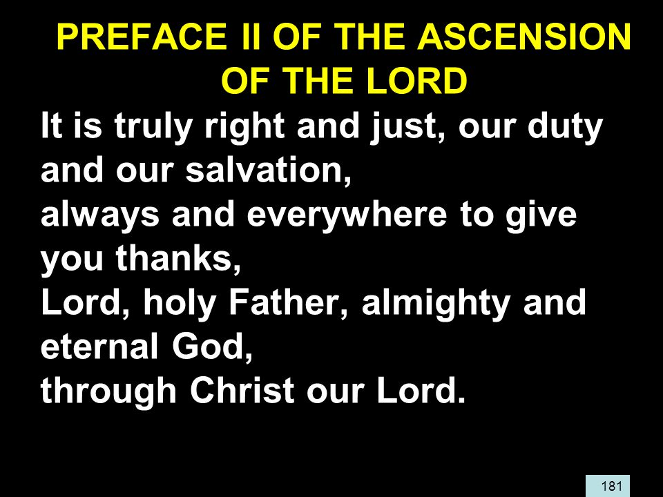 181 PREFACE II OF THE ASCENSION OF THE LORD It is truly right and just, our duty and our salvation, always and everywhere to give you thanks, Lord, holy Father, almighty and eternal God, through Christ our Lord.