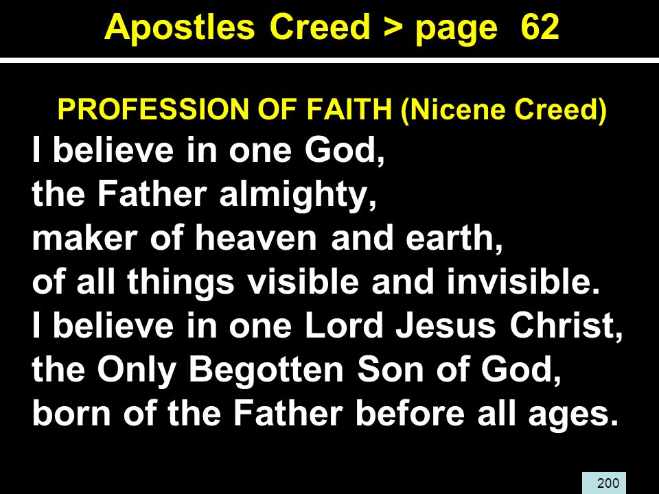 200 Apostles Creed > page 62 PROFESSION OF FAITH (Nicene Creed) I believe in one God, the Father almighty, maker of heaven and earth, of all things visible and invisible.