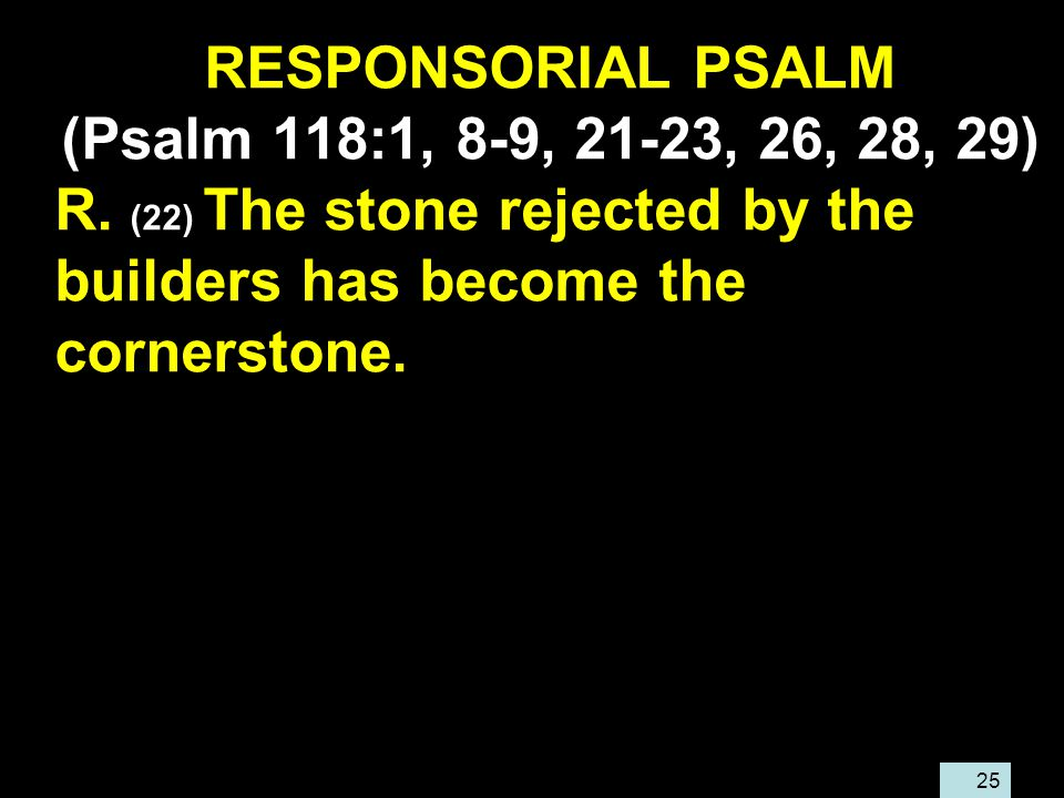 25 RESPONSORIAL PSALM (Psalm 118:1, 8-9, 21-23, 26, 28, 29) R.