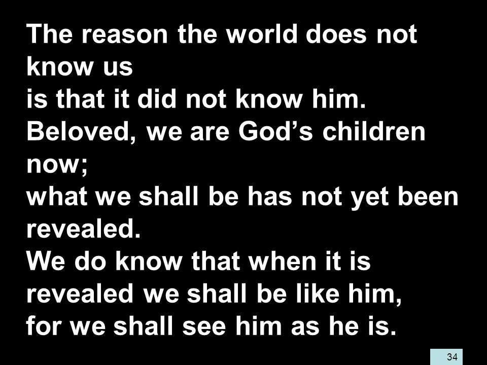 34 The reason the world does not know us is that it did not know him.
