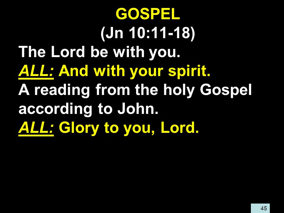 45 GOSPEL (Jn 10:11-18) The Lord be with you. ALL: And with your spirit.