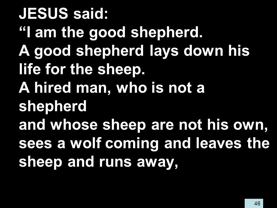 46 JESUS said: I am the good shepherd. A good shepherd lays down his life for the sheep.