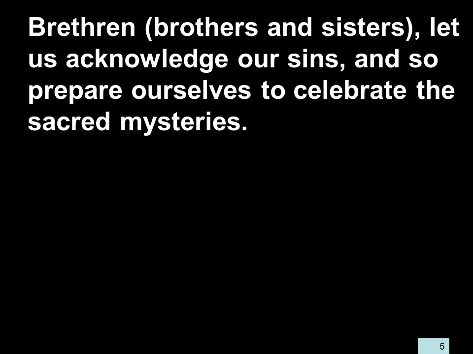 5 Brethren (brothers and sisters), let us acknowledge our sins, and so prepare ourselves to celebrate the sacred mysteries.