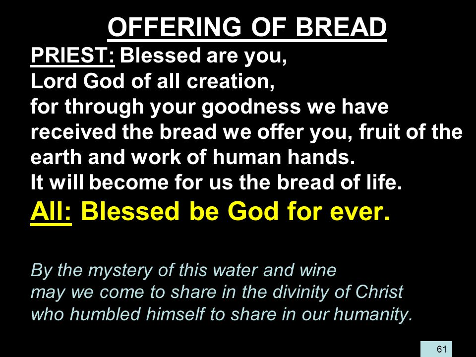 61 OFFERING OF BREAD PRIEST: Blessed are you, Lord God of all creation, for through your goodness we have received the bread we offer you, fruit of the earth and work of human hands.