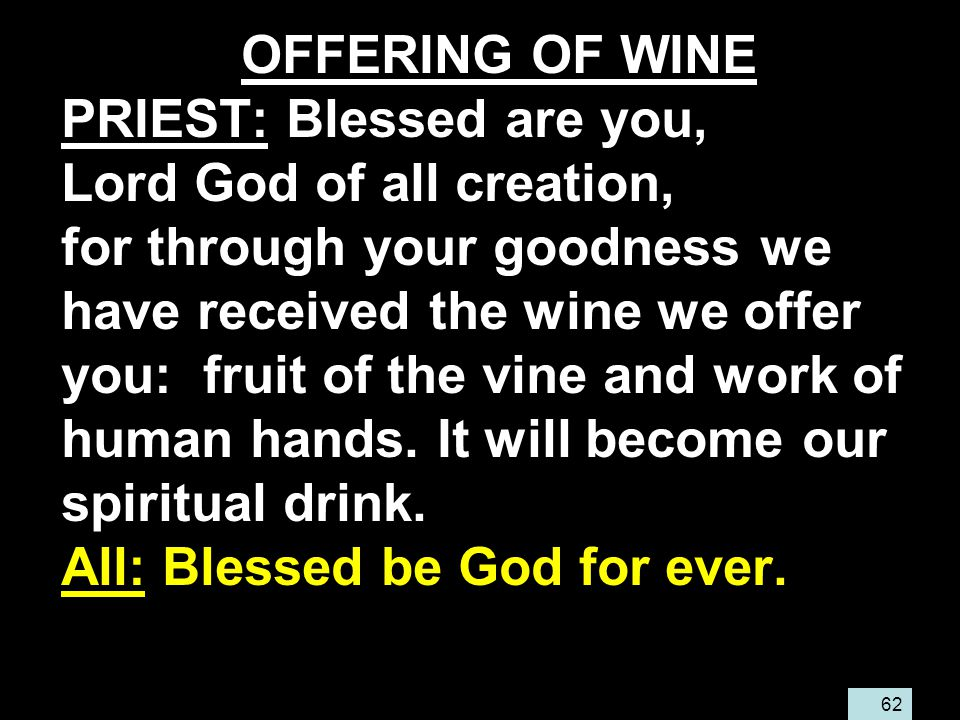 62 OFFERING OF WINE PRIEST: Blessed are you, Lord God of all creation, for through your goodness we have received the wine we offer you: fruit of the vine and work of human hands.