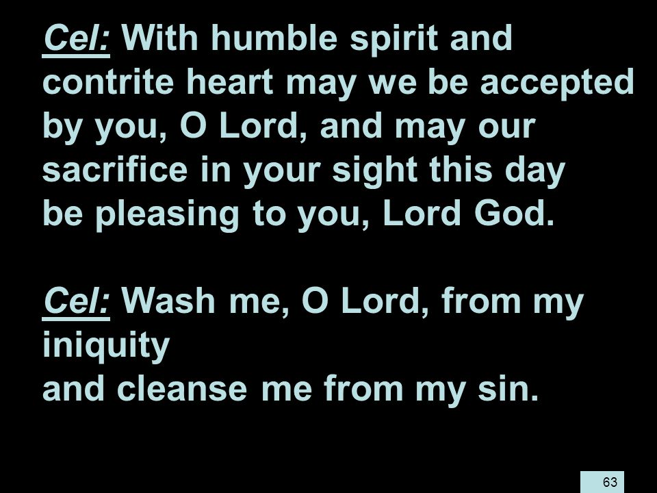 63 Cel: With humble spirit and contrite heart may we be accepted by you, O Lord, and may our sacrifice in your sight this day be pleasing to you, Lord God.