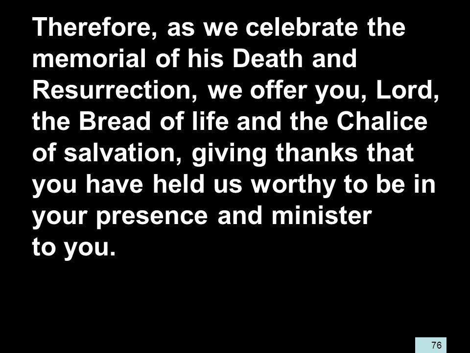 76 Therefore, as we celebrate the memorial of his Death and Resurrection, we offer you, Lord, the Bread of life and the Chalice of salvation, giving thanks that you have held us worthy to be in your presence and minister to you.