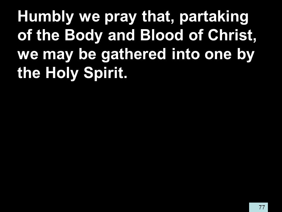 77 Humbly we pray that, partaking of the Body and Blood of Christ, we may be gathered into one by the Holy Spirit.