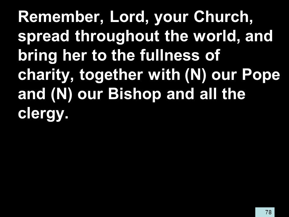 78 Remember, Lord, your Church, spread throughout the world, and bring her to the fullness of charity, together with (N) our Pope and (N) our Bishop and all the clergy.