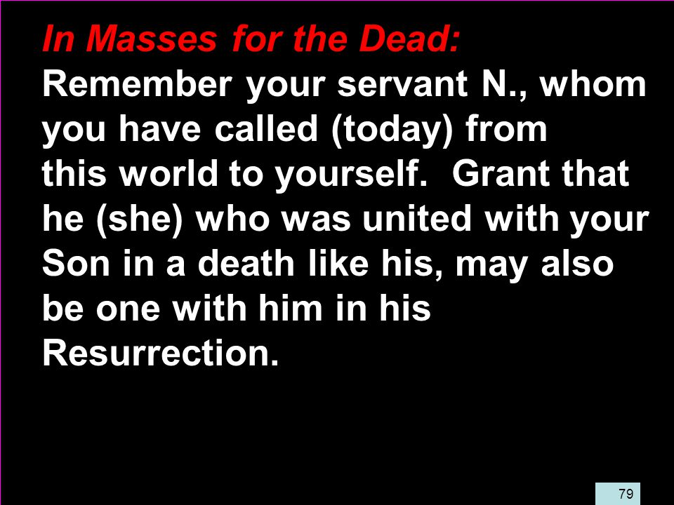 79 In Masses for the Dead: Remember your servant N., whom you have called (today) from this world to yourself.