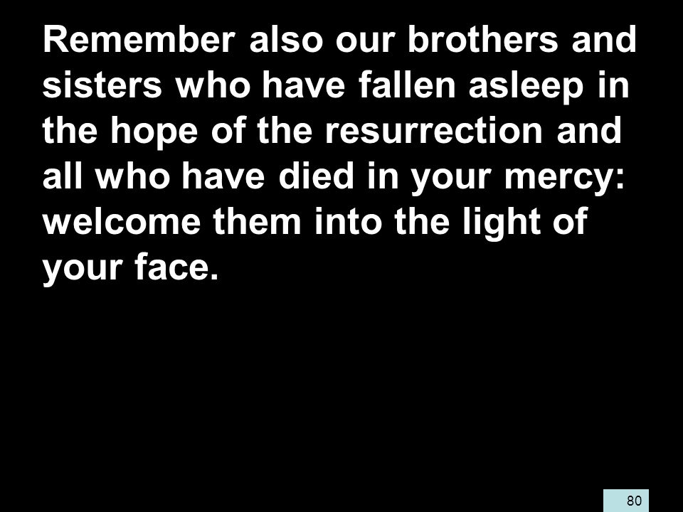 80 Remember also our brothers and sisters who have fallen asleep in the hope of the resurrection and all who have died in your mercy: welcome them into the light of your face.