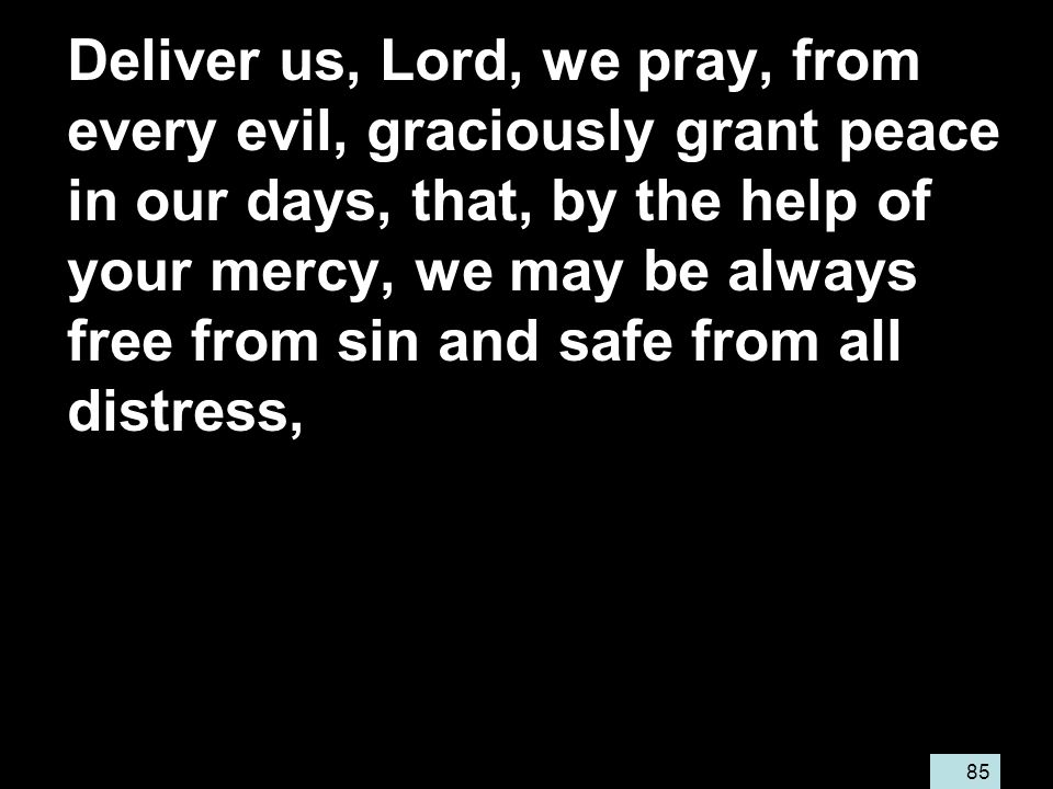 85 Deliver us, Lord, we pray, from every evil, graciously grant peace in our days, that, by the help of your mercy, we may be always free from sin and safe from all distress,