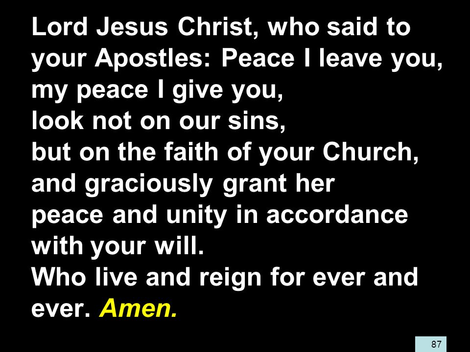 87 Lord Jesus Christ, who said to your Apostles: Peace I leave you, my peace I give you, look not on our sins, but on the faith of your Church, and graciously grant her peace and unity in accordance with your will.
