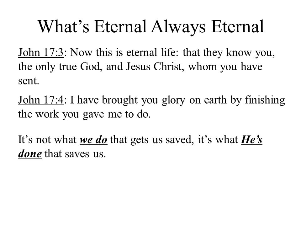 What's Eternal Always Eternal John 17:3: Now this is eternal life: that they know you, the only true God, and Jesus Christ, whom you have sent.