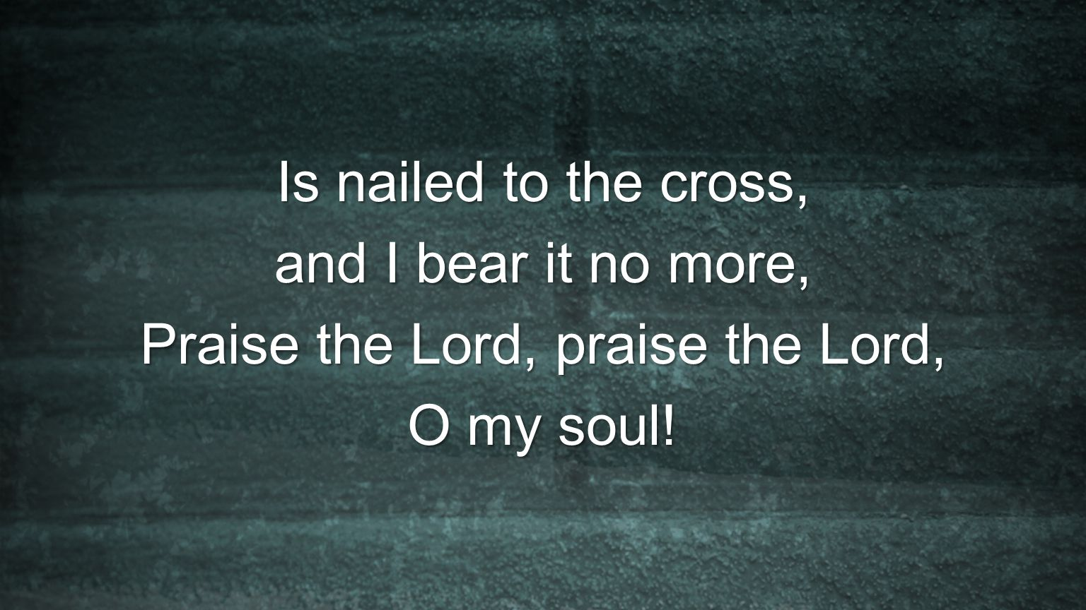 Is nailed to the cross, and I bear it no more, Praise the Lord, praise the Lord, O my soul!
