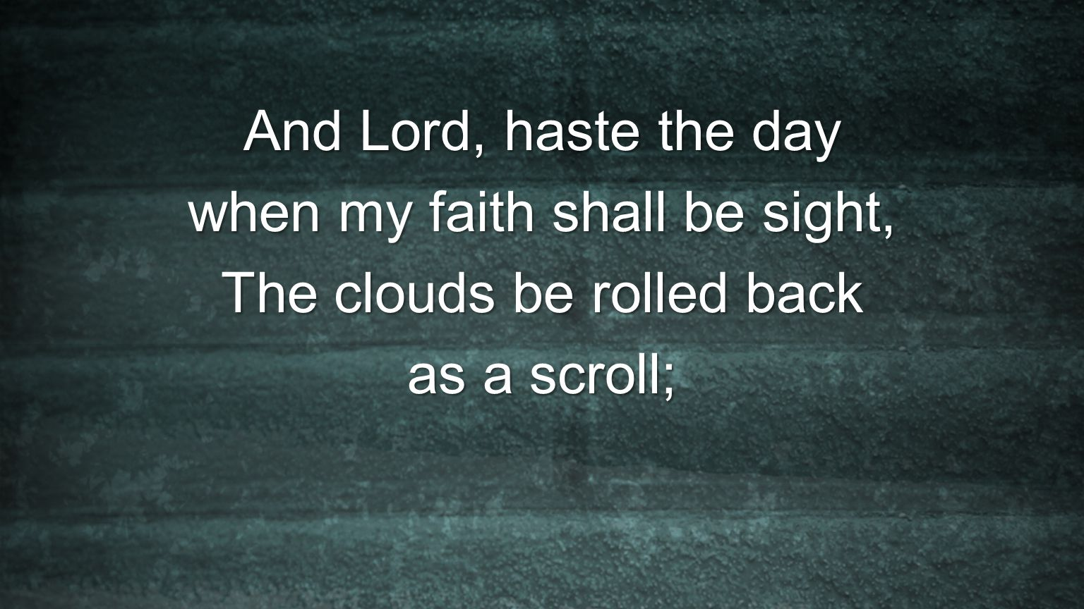 And Lord, haste the day when my faith shall be sight, The clouds be rolled back as a scroll;