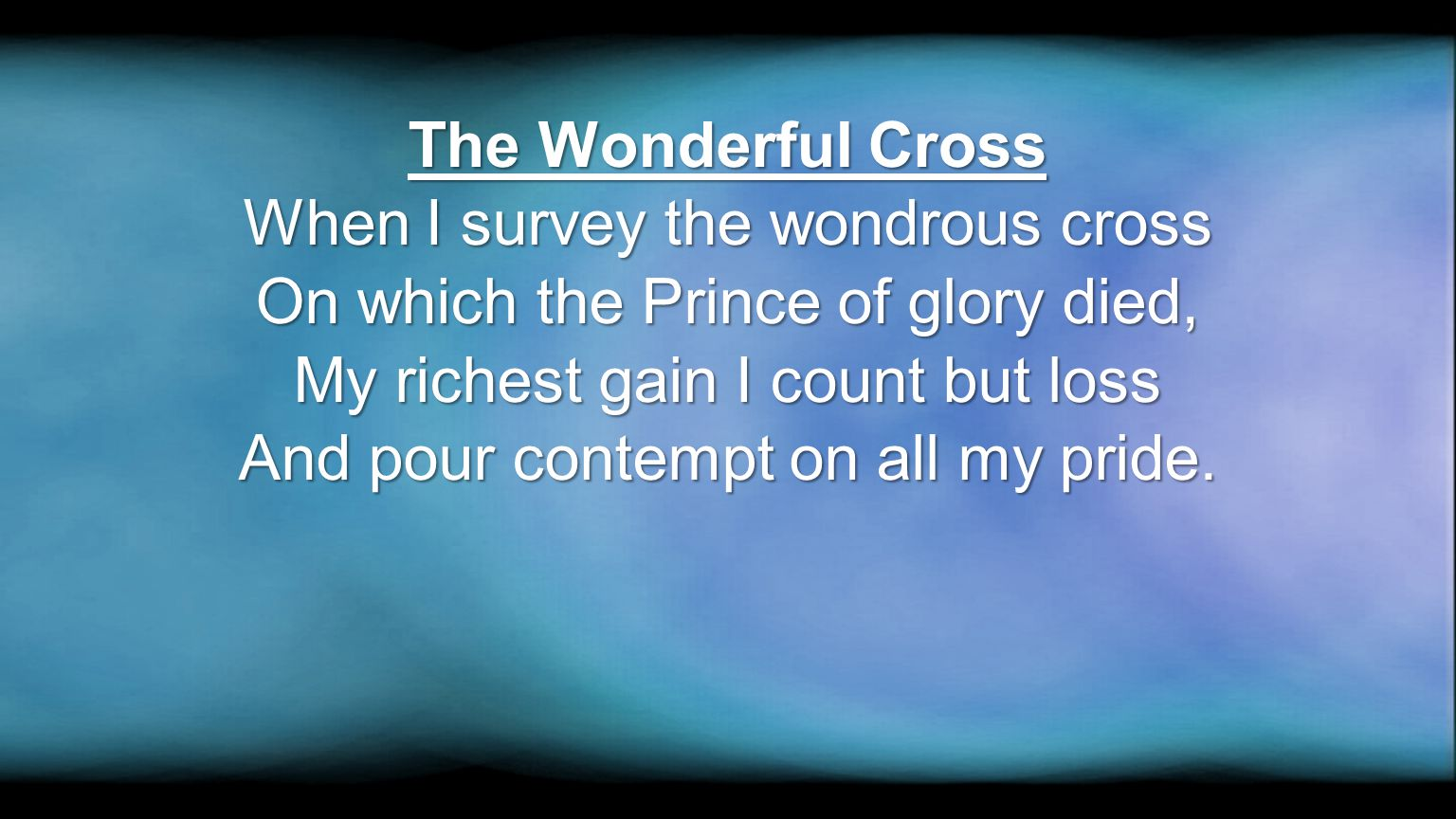 The Wonderful Cross When I survey the wondrous cross On which the Prince of glory died, My richest gain I count but loss And pour contempt on all my p