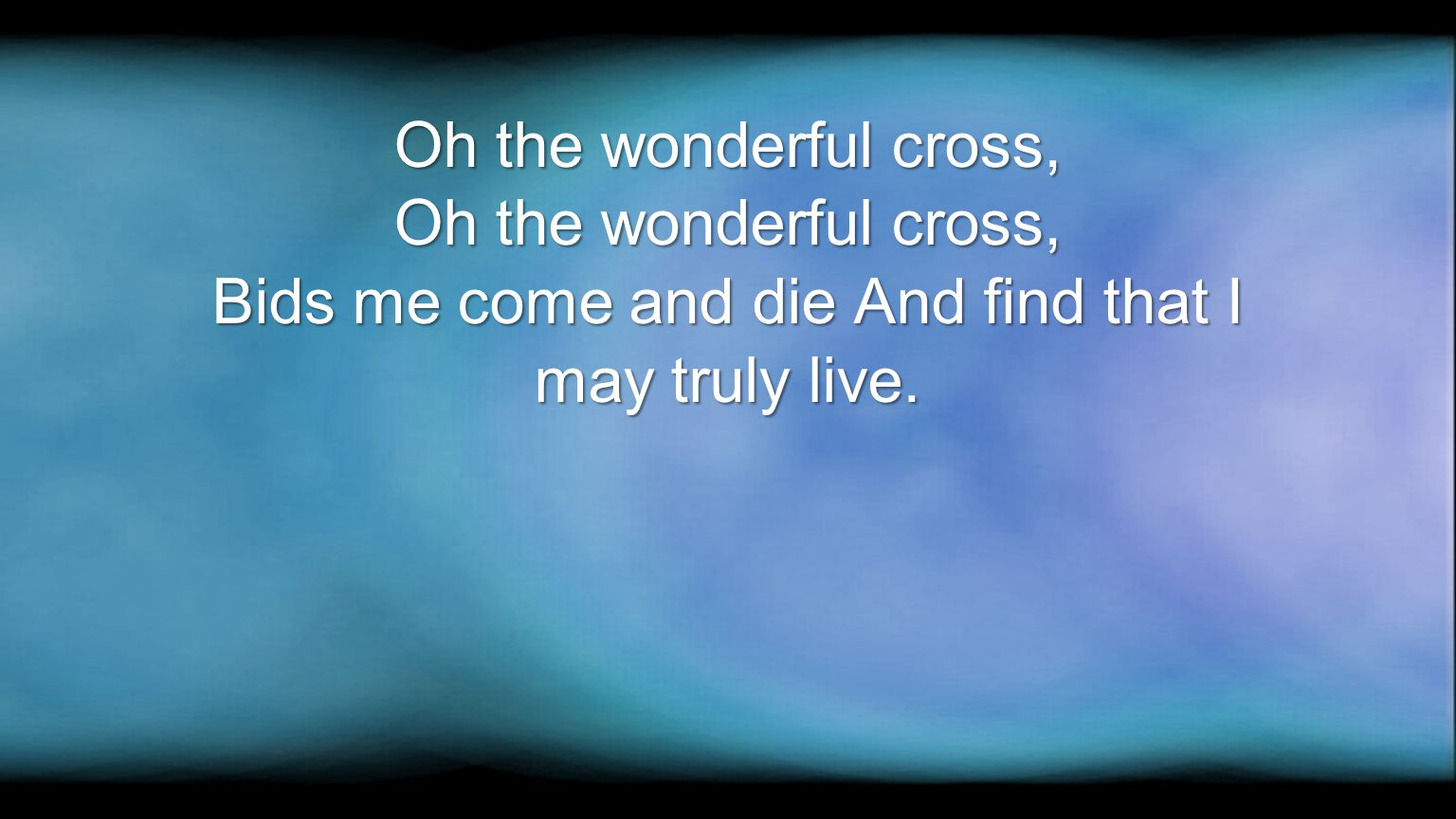 Oh the wonderful cross, Bids me come and die And find that I may truly live.