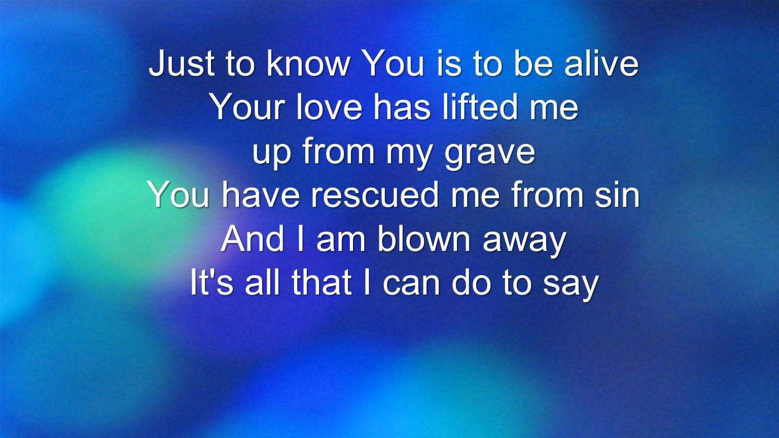 Just to know You is to be alive Your love has lifted me up from my grave You have rescued me from sin And I am blown away It's all that I can do to sa