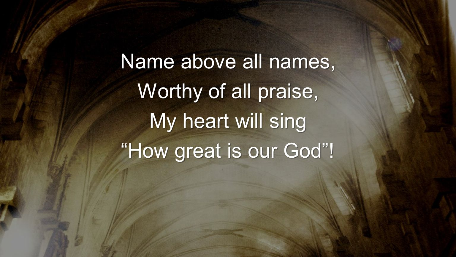 "Name above all names, Worthy of all praise, My heart will sing ""How great is our God""!"