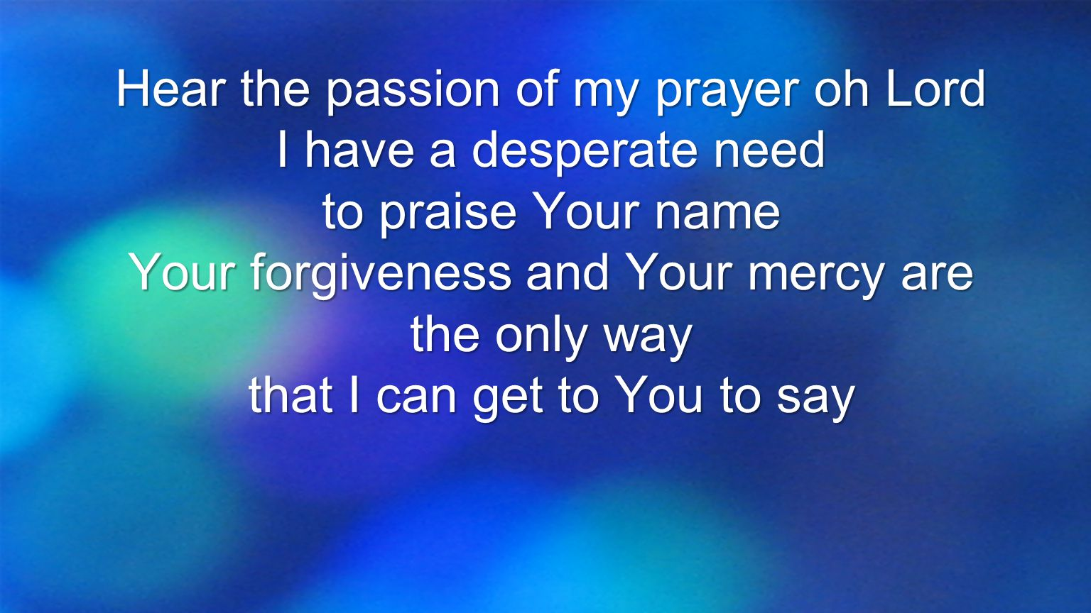 Hear the passion of my prayer oh Lord I have a desperate need to praise Your name Your forgiveness and Your mercy are the only way that I can get to Y
