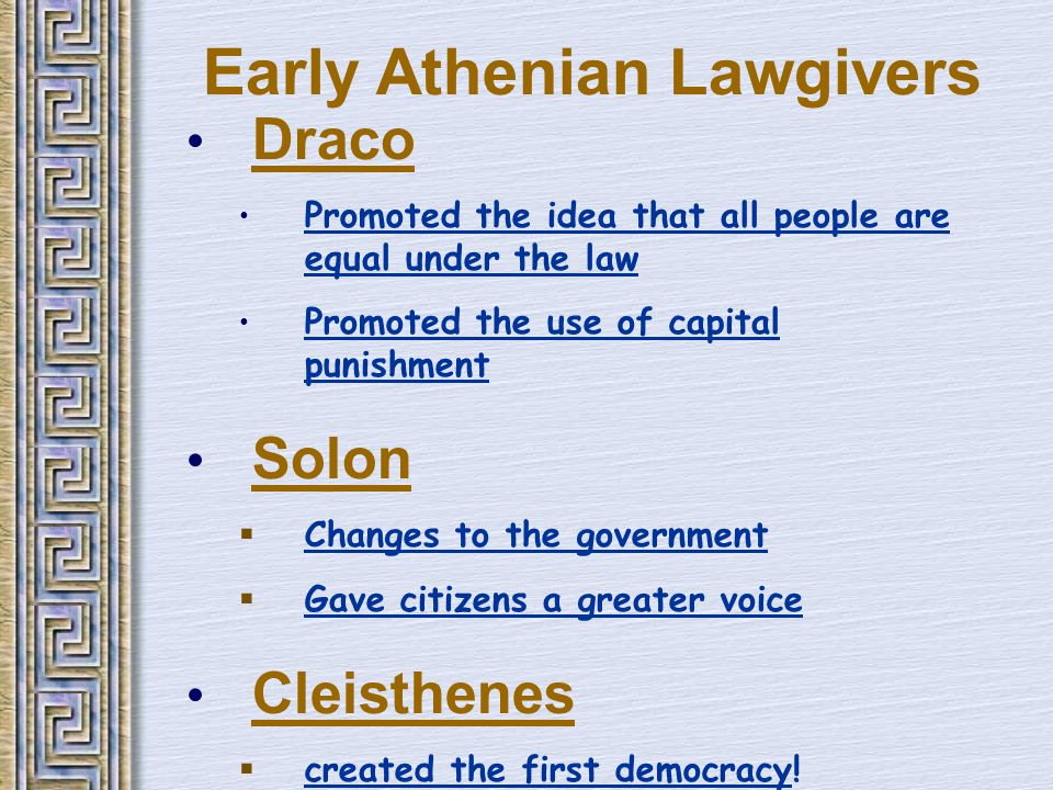 Early Athenian Lawgivers Draco Promoted the idea that all people are equal under the law Promoted the use of capital punishment Solon  Changes to the government  Gave citizens a greater voice Cleisthenes  created the first democracy!