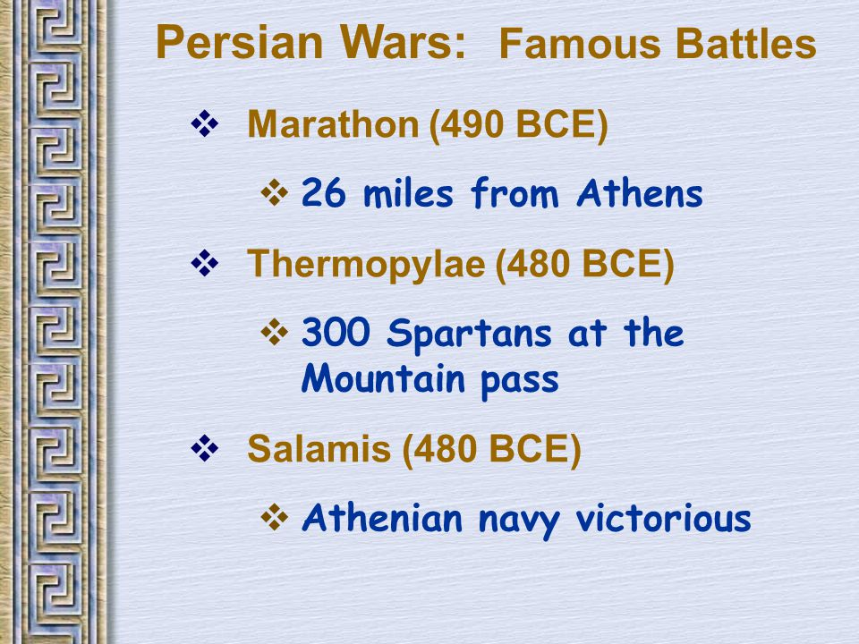 Persian Wars: Famous Battles  Marathon (490 BCE)  26 miles from Athens  Thermopylae (480 BCE)  300 Spartans at the Mountain pass  Salamis (480 BCE)  Athenian navy victorious